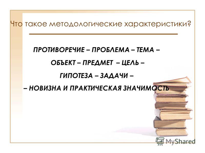 Что такое методологические характеристики? ПРОТИВОРЕЧИЕ – ПРОБЛЕМА – ТЕМА – ОБЪЕКТ – ПРЕДМЕТ – ЦЕЛЬ – ГИПОТЕЗА – ЗАДАЧИ – – НОВИЗНА И ПРАКТИЧЕСКАЯ ЗНАЧИМОСТЬ