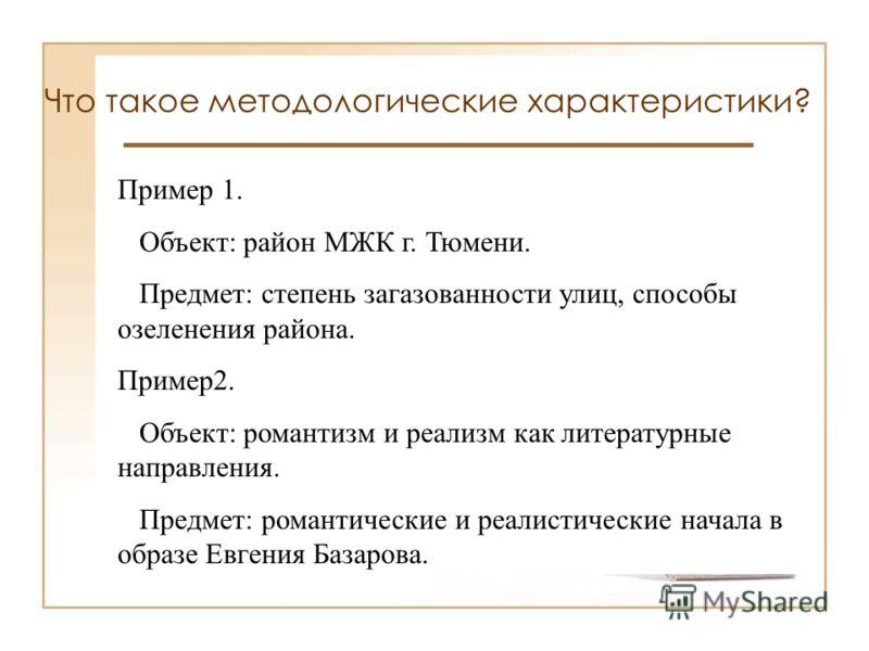 Что такое методологические характеристики? ОБЪЕКТ исследования конкретное поле поиска, источник необходимой для исследователя информации (процесс, явление, объект) ПРЕДМЕТ исследования часть объекта (его свойство, отношение, процесс деталь), которая