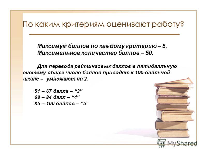 По каким критериям оценивают работу? Максимум баллов по каждому критерию – 5. Максимальное количество баллов – 50. Для перевода рейтинговых баллов в пятибалльную систему общее число баллов приводят к 100-балльной шкале – умножают на 2. 51 – 67 балла
