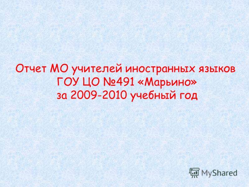Отчет МО учителей иностранных языков ГОУ ЦО 491 «Марьино» за 2009-2010 учебный год