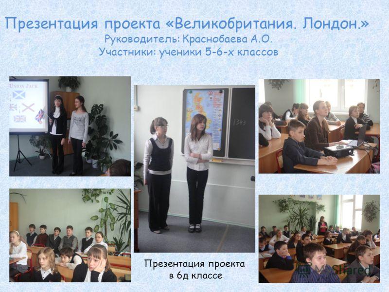 Презентация проекта «Великобритания. Лондон.» Руководитель: Краснобаева А.О. Участники: ученики 5-6-х классов Презентация проекта в 6д классе