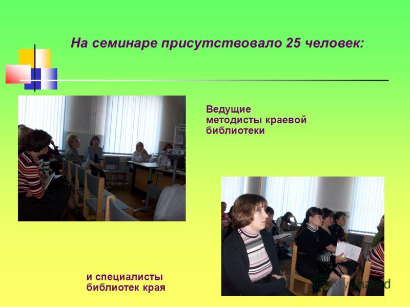 На семинаре присутствовало 25 человек: Ведущие методисты краевой библиотеки и специалисты библиотек края