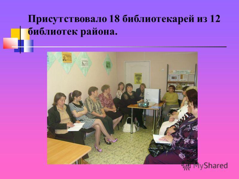 Присутствовало 18 библиотекарей из 12 библиотек района.