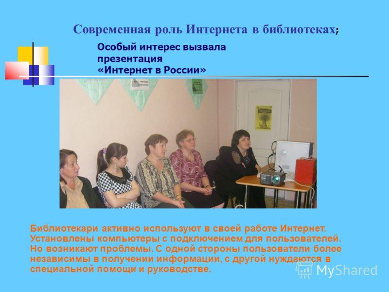 Современная роль Интернета в библиотеках ; Особый интерес вызвала презентация «Интернет в России» Библиотекари активно используют в своей работе Интернет. Установлены компьютеры с подключением для пользователей. Но возникают проблемы. С одной стороны