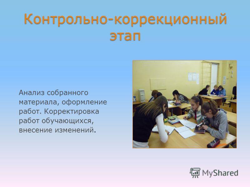 Контрольно-коррекционный этап Анализ собранного материала, оформление работ. Корректировка работ обучающихся, внесение изменений.