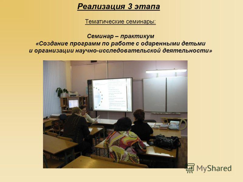 Тематические семинары: Семинар – практикум «Создание программ по работе с одаренными детьми и организации научно-исследовательской деятельности» Реализация 3 этапа