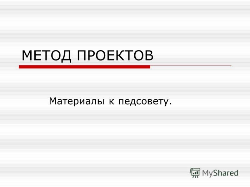 МЕТОД ПРОЕКТОВ Материалы к педсовету.