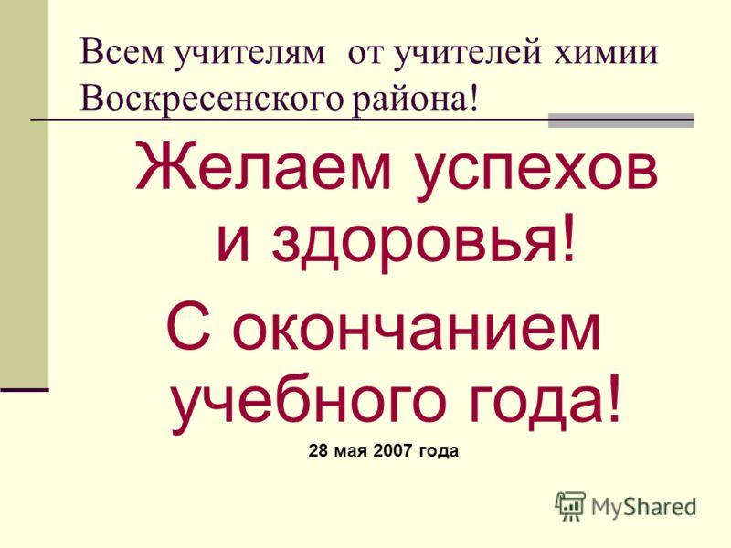 Всем учителям от учителей химии Воскресенского района! Желаем успехов и здоровья! С окончанием учебного года! 28 мая 2007 года