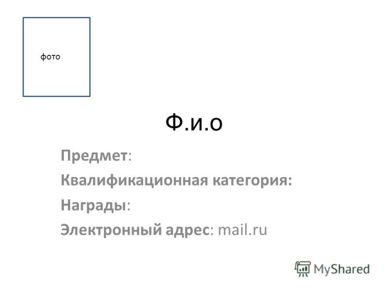 Ф.и.о Предмет: Квалификационная категория: Награды: Электронный адрес: mail.ru фото