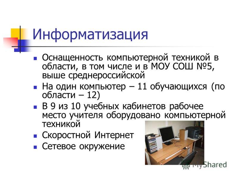Информатизация Оснащенность компьютерной техникой в области, в том числе и в МОУ СОШ 5, выше среднероссийской На один компьютер – 11 обучающихся (по области – 12) В 9 из 10 учебных кабинетов рабочее место учителя оборудовано компьютерной техникой Ско