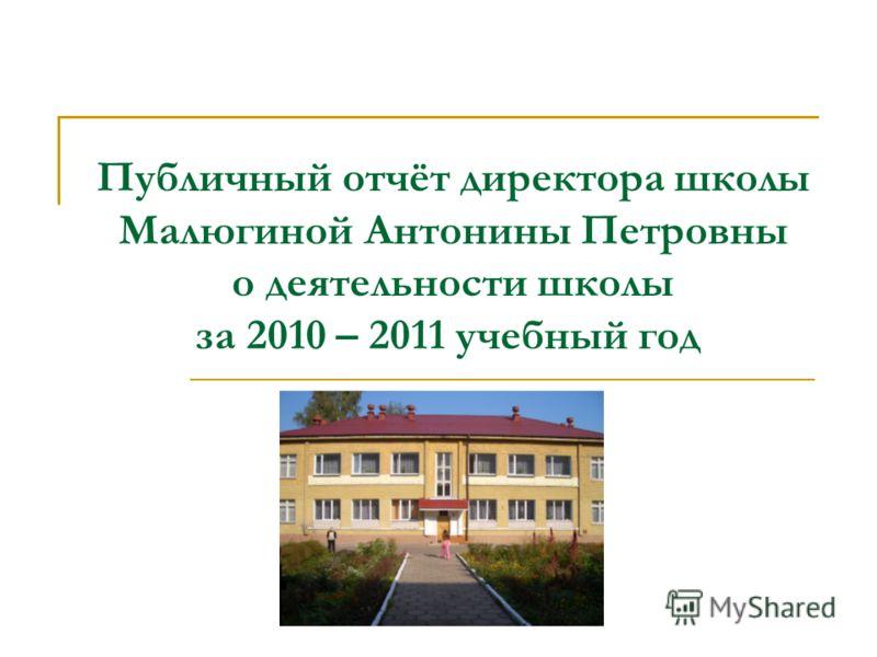 Публичный отчёт директора школы Малюгиной Антонины Петровны о деятельности школы за 2010 – 2011 учебный год