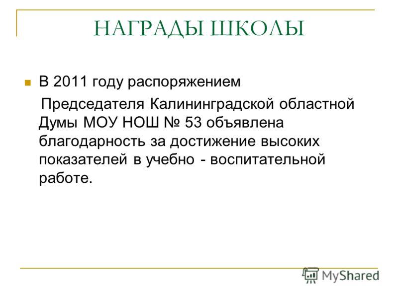 НАГРАДЫ ШКОЛЫ В 2011 году распоряжением Председателя Калининградской областной Думы МОУ НОШ 53 объявлена благодарность за достижение высоких показателей в учебно - воспитательной работе.