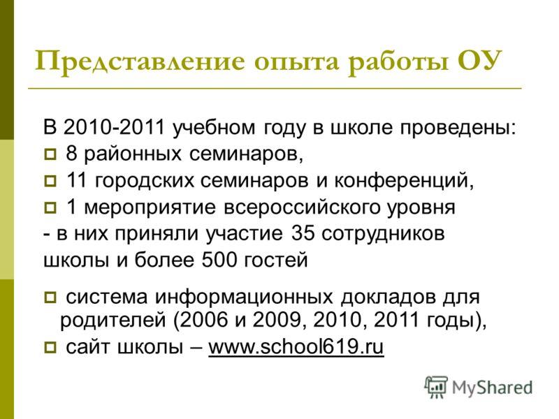 Представление опыта работы ОУ В 2010-2011 учебном году в школе проведены: 8 районных семинаров, 11 городских семинаров и конференций, 1 мероприятие всероссийского уровня - в них приняли участие 35 сотрудников школы и более 500 гостей система информац