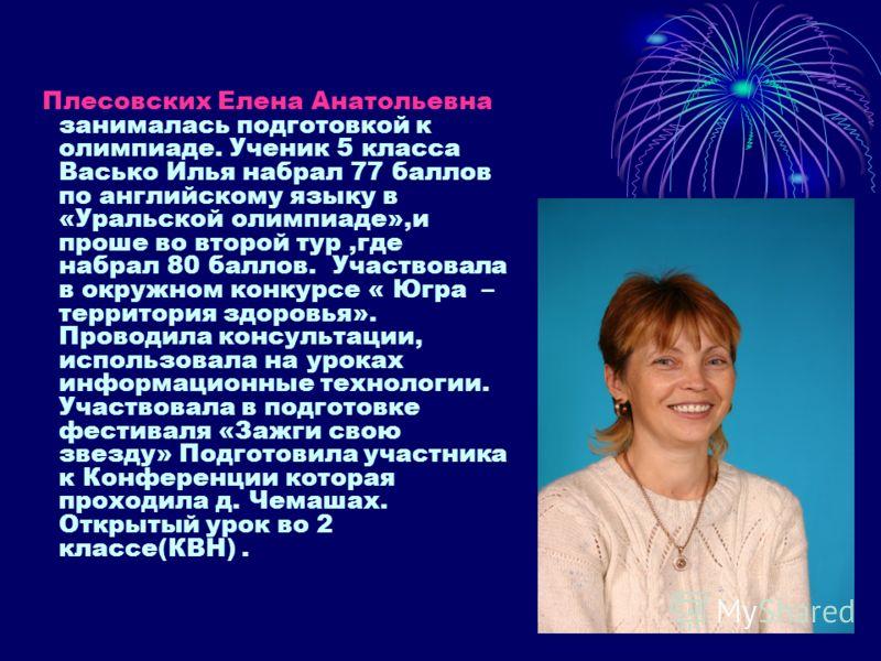 Плесовских Елена Анатольевна занималась подготовкой к олимпиаде. Ученик 5 класса Васько Илья набрал 77 баллов по английскому языку в «Уральской олимпиаде»,и проше во второй тур,где набрал 80 баллов. Участвовала в окружном конкурсе « Югра – территория