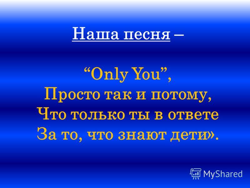 Наша песня – Only You, Просто так и потому, Что только ты в ответе За то, что знают дети».