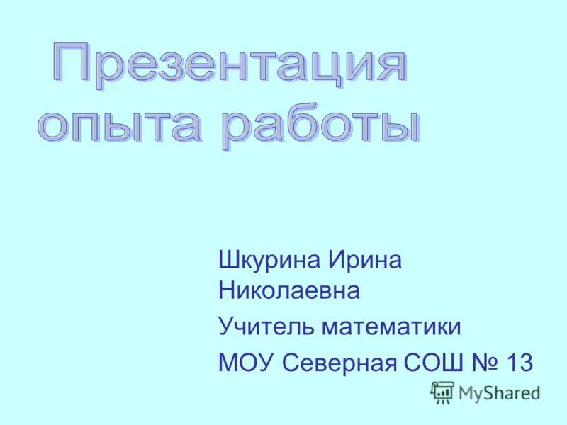 Шкурина Ирина Николаевна Учитель математики МОУ Северная СОШ 13