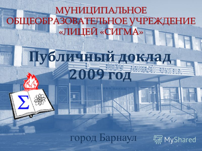 МУНИЦИПАЛЬНОЕ ОБЩЕОБРАЗОВАТЕЛЬНОЕ УЧРЕЖДЕНИЕ «ЛИЦЕЙ «СИГМА» Публичный доклад 2009 год город Барнаул