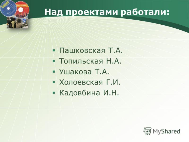 Над проектами работали: Пашковская Т.А. Топильская Н.А. Ушакова Т.А. Холоевская Г.И. Кадовбина И.Н.