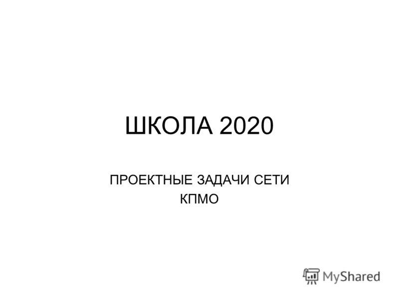 ШКОЛА 2020 ПРОЕКТНЫЕ ЗАДАЧИ СЕТИ КПМО