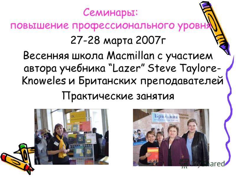 Семинары: повышение профессионального уровня 27-28 марта 2007г Весенняя школа Macmillan с участием автора учебника Lazer Steve Taylore- Knoweles и Британских преподавателей Практические занятия