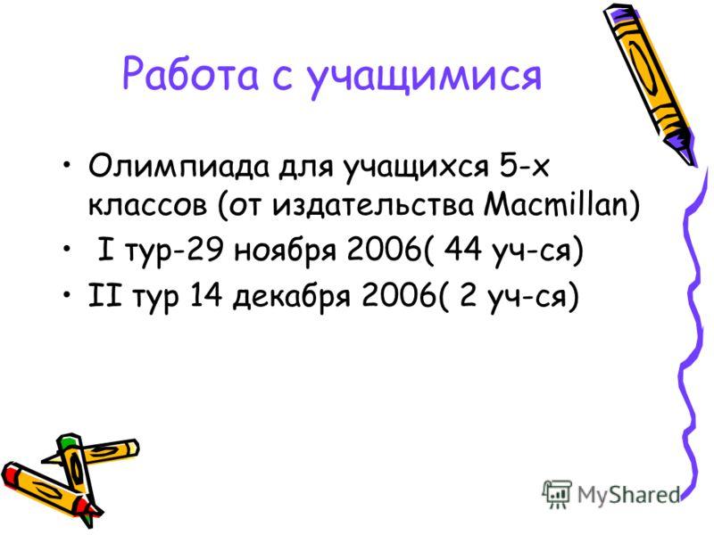 Работа с учащимися Олимпиада для учащихся 5-х классов (от издательства Macmillan) I тур-29 ноября 2006( 44 уч-ся) II тур 14 декабря 2006( 2 уч-ся)
