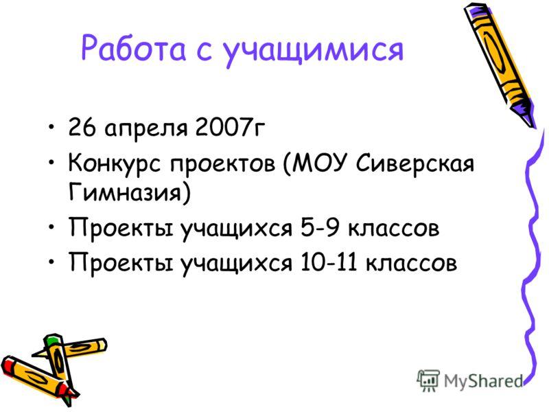 Работа с учащимися 26 апреля 2007г Конкурс проектов (МОУ Сиверская Гимназия) Проекты учащихся 5-9 классов Проекты учащихся 10-11 классов