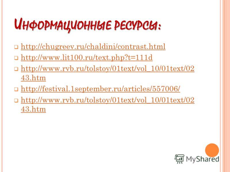 И НФОРМАЦИОННЫЕ РЕСУРСЫ : http://chugreev.ru/chaldini/contrast.html http://www.lit100.ru/text.php?t=111d http://www.rvb.ru/tolstoy/01text/vol_10/01text/02 43.htm http://www.rvb.ru/tolstoy/01text/vol_10/01text/02 43.htm http://festival.1september.ru/a