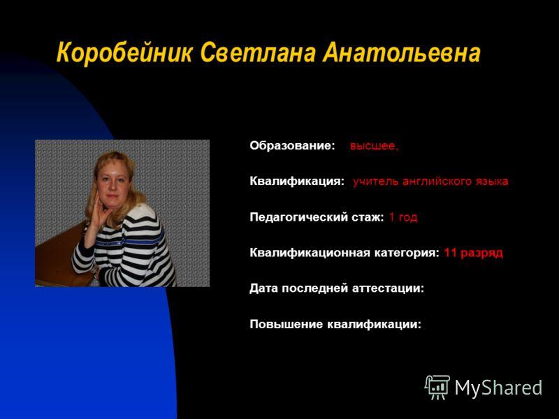Коробейник Светлана Анатольевна Образование: высшее, Квалификация: учитель английского языка Педагогический стаж: 1 год Квалификационная категория: 11 разряд Дата последней аттестации: Повышение квалификации: