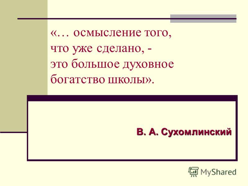 «… осмысление того, что уже сделано, - это большое духовное богатство школы». В. А. Сухомлинский