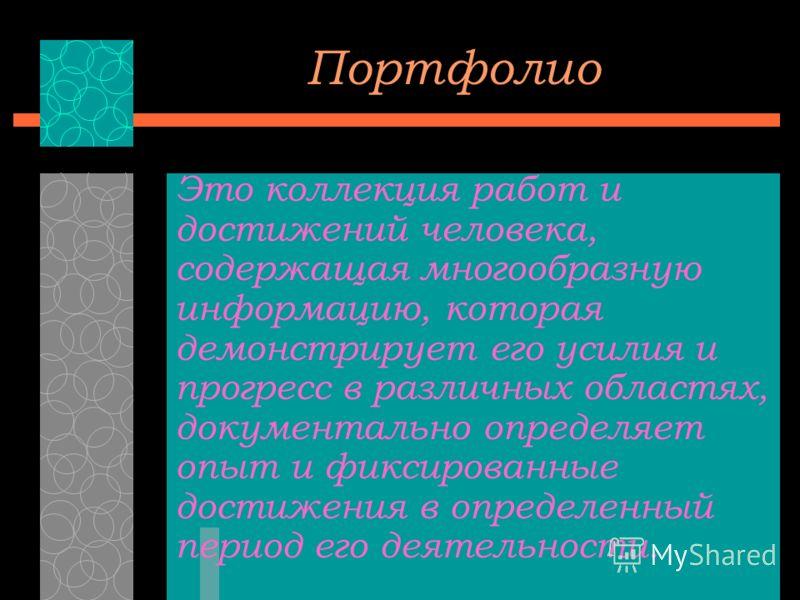 Портфолио Это коллекция работ и достижений человека, содержащая многообразную информацию, которая демонстрирует его усилия и прогресс в различных областях, документально определяет опыт и фиксированные достижения в определенный период его деятельност