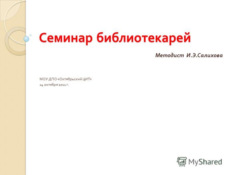 Семинар библиотекарей Методист И. Э. Салихова МОУ ДПО « Октябрьский ЦИТ » 14 октября 2011 г.