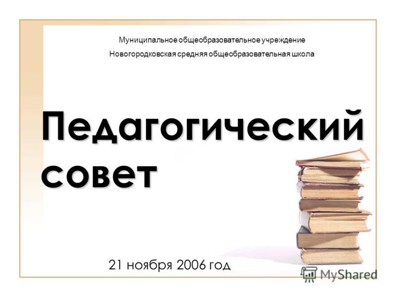 Педагогический совет 21 ноября 2006 год Муниципальное общеобразовательное учреждение Новогородковская средняя общеобразовательная школа