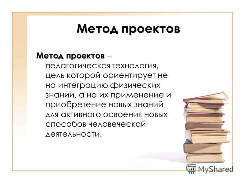 Метод проектов Метод проектов Метод проектов – педагогическая технология, цель которой ориентирует не на интеграцию физических знаний, а на их применение и приобретение новых знаний для активного освоения новых способов человеческой деятельности.