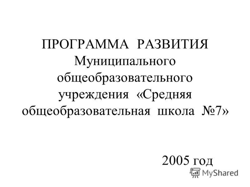 ПРОГРАММА РАЗВИТИЯ Муниципального общеобразовательного учреждения «Средняя общеобразовательная школа 7» 2005 год
