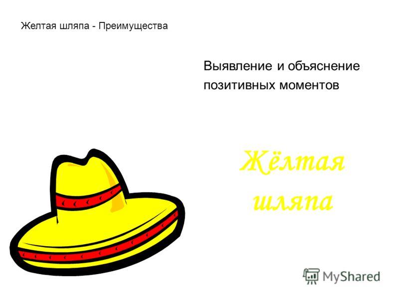 Жёлтая шляпа Выявление и объяснение позитивных моментов Желтая шляпа - Преимущества