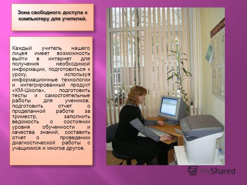 Каждый учитель нашего лицея имеет возможность выйти в интернет для получения необходимой информации, подготовиться к уроку, используя информационные технологии и интегрированный продукт «КМ-Школа», подготовить тесты и самостоятельные работы для учени