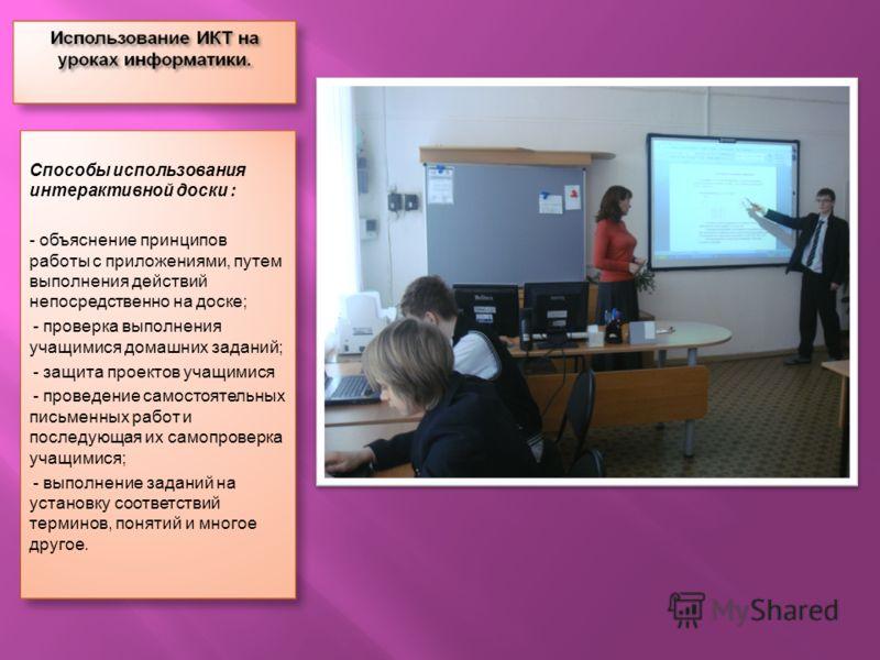 Способы использования интерактивной доски : - объяснение принципов работы с приложениями, путем выполнения действий непосредственно на доске; - - проверка выполнения учащимися домашних заданий; - - защита проектов учащимися - - проведение самостоятел