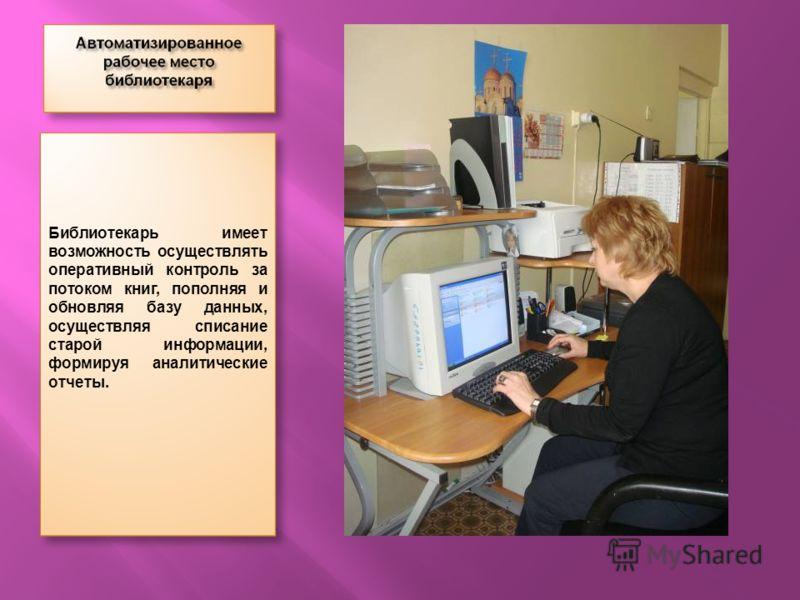Библиотекарь имеет возможность осуществлять оперативный контроль за потоком книг, пополняя и обновляя базу данных, осуществляя списание старой информации, формируя аналитические отчеты.