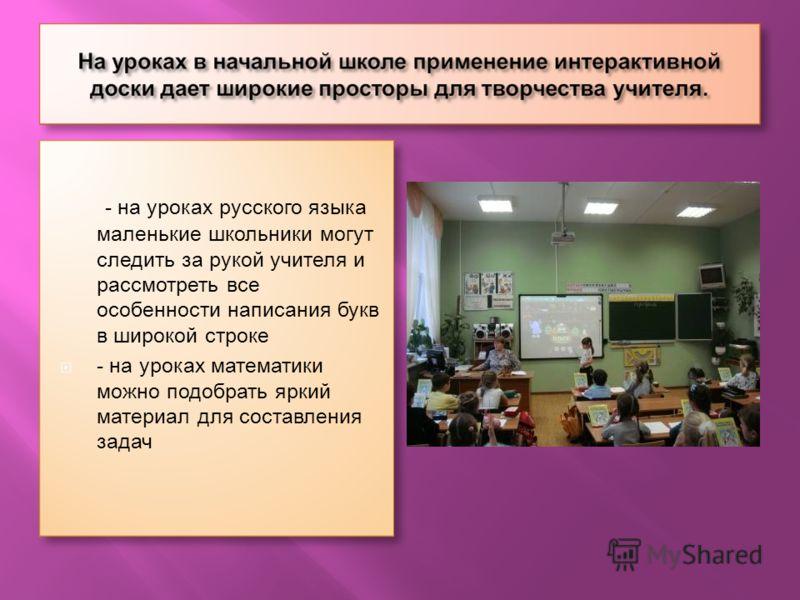 - на уроках русского языка маленькие школьники могут следить за рукой учителя и рассмотреть все особенности написания букв в широкой строке - на уроках математики можно подобрать яркий материал для составления задач