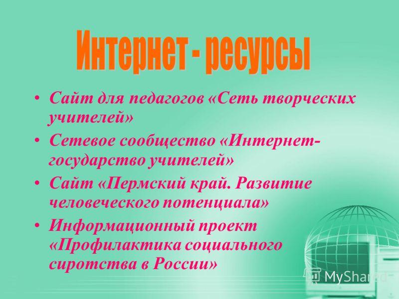 Сайт для педагогов «Сеть творческих учителей» Сетевое сообщество «Интернет- государство учителей» Сайт «Пермский край. Развитие человеческого потенциала» Информационный проект «Профилактика социального сиротства в России»