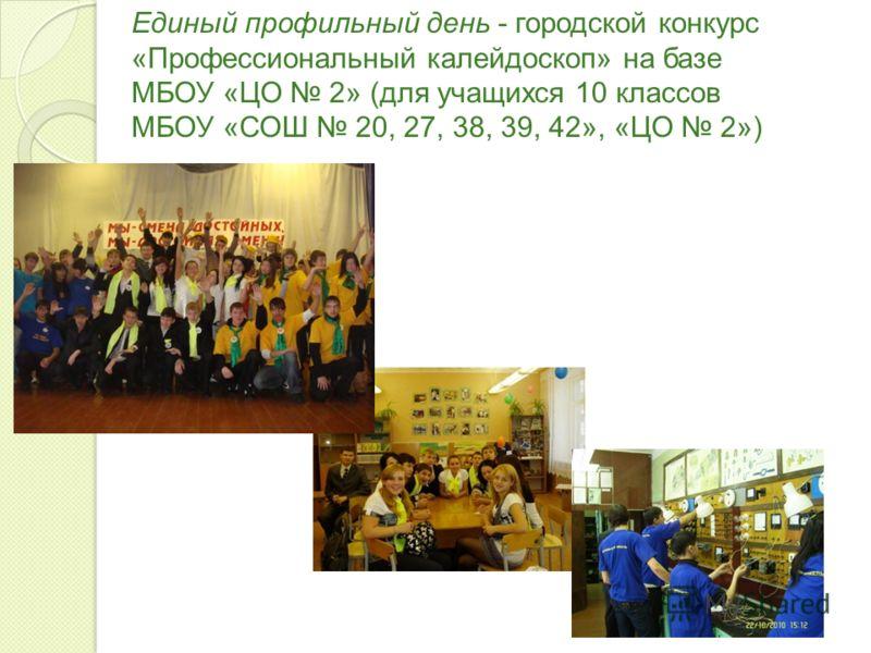 Единый профильный день - городской конкурс «Профессиональный калейдоскоп» на базе МБОУ «ЦО 2» (для учащихся 10 классов МБОУ «СОШ 20, 27, 38, 39, 42», «ЦО 2»)