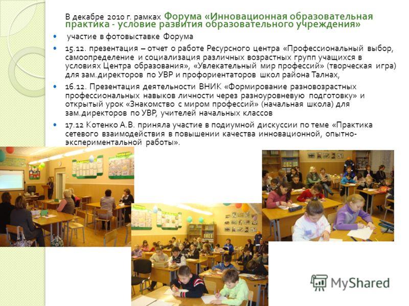 В декабре 2010 г. рамках Форума « Инновационная образовательная практика - условие развития образовательного учреждения » участие в фотовыставке Форума 15.12. презентация – отчет о работе Ресурсного центра « Профессиональный выбор, самоопределение и