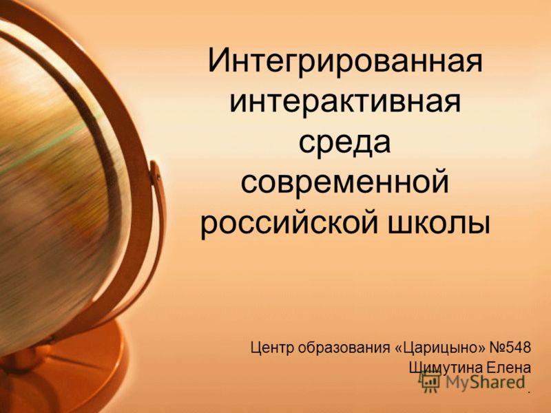 Интегрированная интерактивная среда современной российской школы Центр образования «Царицыно» 548 Шимутина Елена.