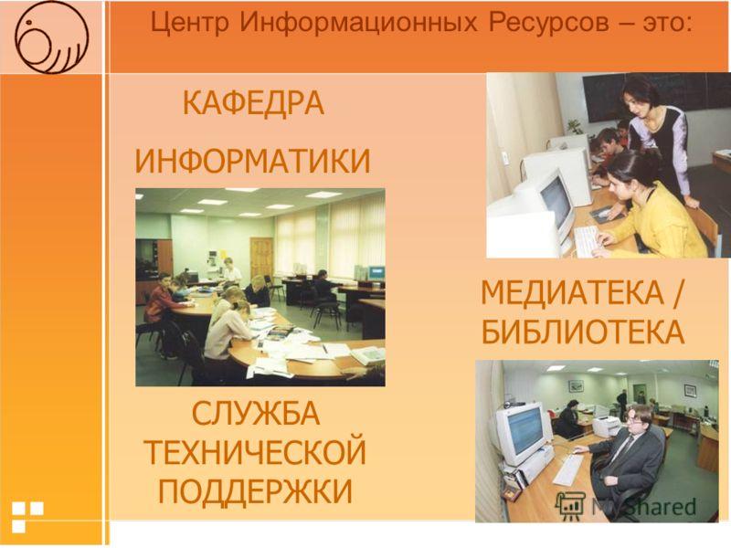 Центр Информационных Ресурсов – это: КАФЕДРА ИНФОРМАТИКИ МЕДИАТЕКА / БИБЛИОТЕКА СЛУЖБА ТЕХНИЧЕСКОЙ ПОДДЕРЖКИ