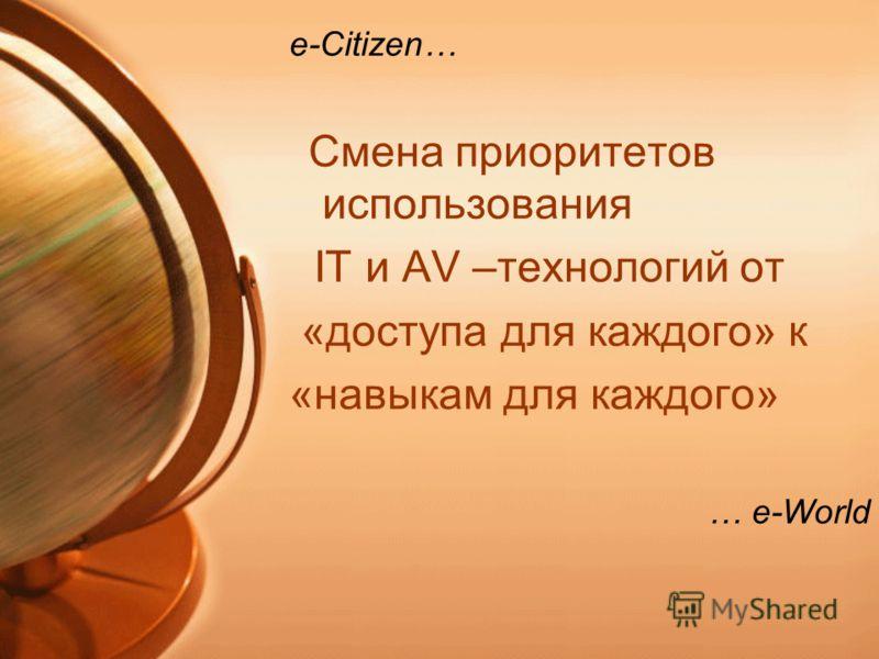 e-Citizen… Смена приоритетов использования IT и AV –технологий от «доступа для каждого» к «навыкам для каждого» … e-World