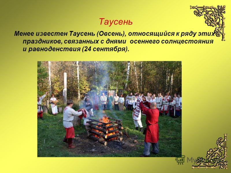 Таусень Менее известен Таусень (Овсень), относящийся к ряду этих праздников, связанных с днями осеннего солнцестояния и равноденствия (24 сентября).