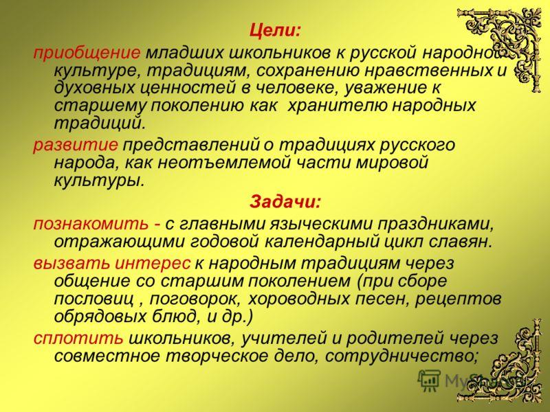 Цели: приобщение младших школьников к русской народной культуре, традициям, сохранению нравственных и духовных ценностей в человеке, уважение к старшему поколению как хранителю народных традиций. развитие представлений о традициях русского народа, ка