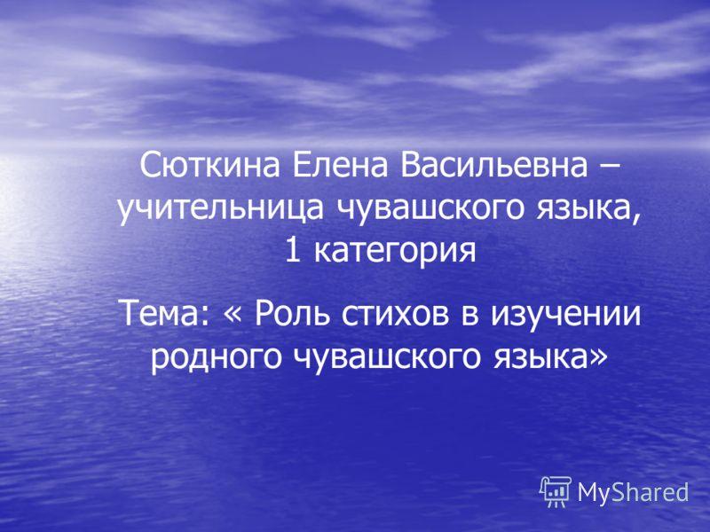 Сюткина Елена Васильевна – учительница чувашского языка, 1 категория Тема: « Роль стихов в изучении родного чувашского языка»