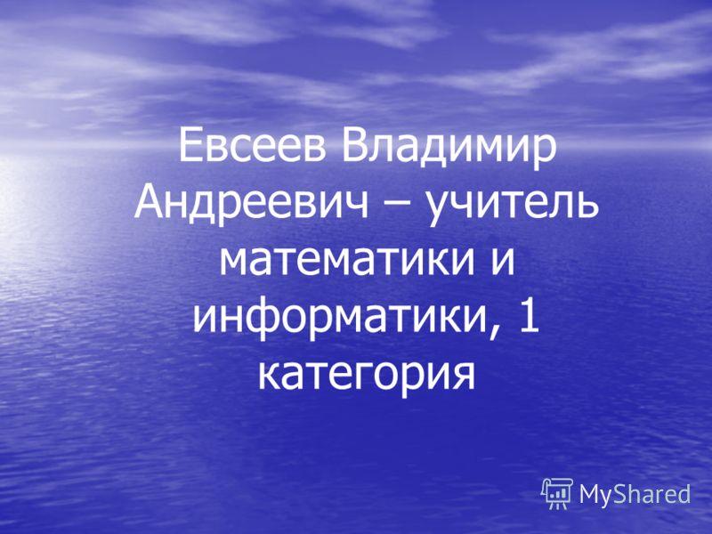 Евсеев Владимир Андреевич – учитель математики и информатики, 1 категория