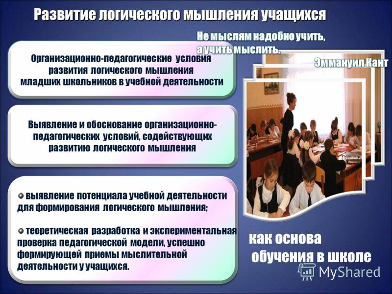 Организационно-педагогические условия развития логического мышления младших школьников в учебной деятельности Выявление и обоснование организационно- педагогических условий, содействующих развитию логического мышления выявление потенциала учебной дея